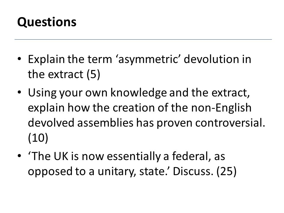 Questions Explain the term 'asymmetric' devolution in the extract (5) Using your own knowledge and the extract, explain how the creation of the non-English devolved assemblies has proven controversial.