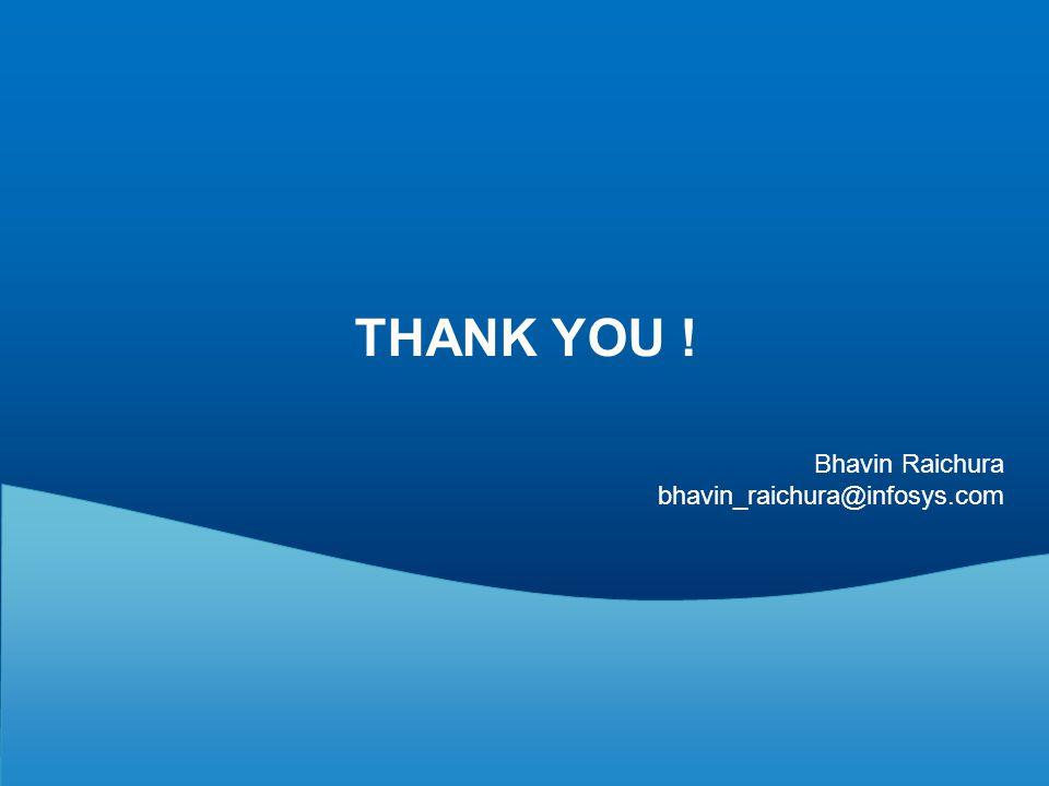 THANK YOU ! Bhavin Raichura bhavin_raichura@infosys.com