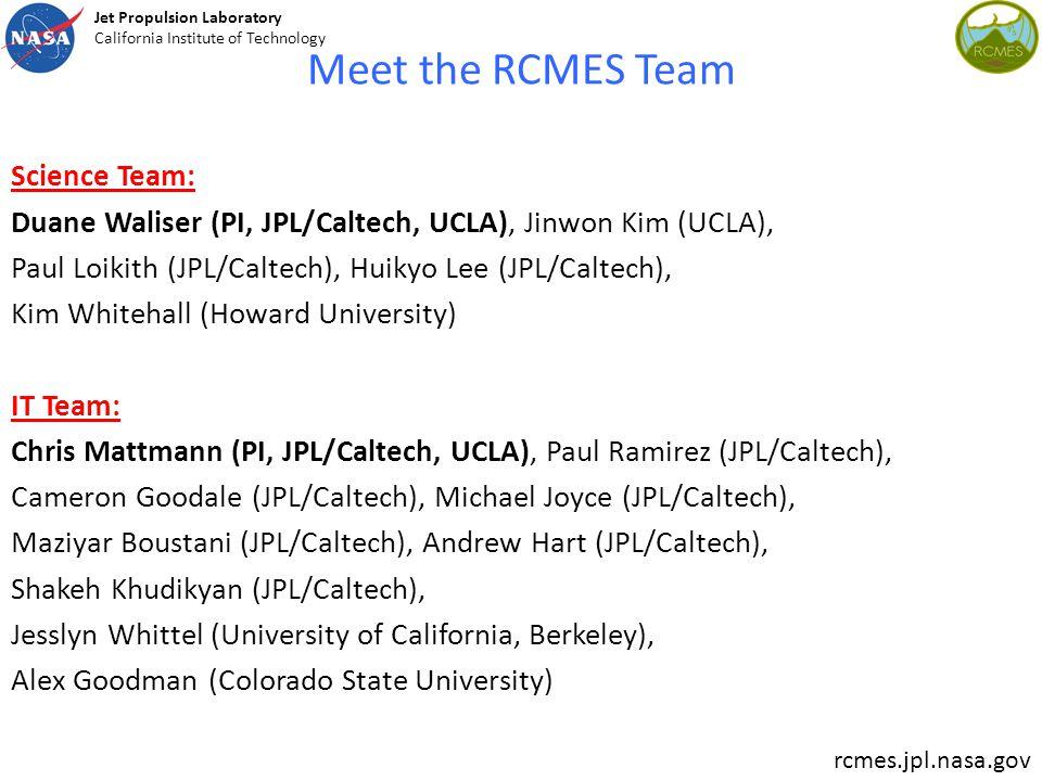 Meet the RCMES Team Science Team: Duane Waliser (PI, JPL/Caltech, UCLA), Jinwon Kim (UCLA), Paul Loikith (JPL/Caltech), Huikyo Lee (JPL/Caltech), Kim Whitehall (Howard University) IT Team: Chris Mattmann (PI, JPL/Caltech, UCLA), Paul Ramirez (JPL/Caltech), Cameron Goodale (JPL/Caltech), Michael Joyce (JPL/Caltech), Maziyar Boustani (JPL/Caltech), Andrew Hart (JPL/Caltech), Shakeh Khudikyan (JPL/Caltech), Jesslyn Whittel (University of California, Berkeley), Alex Goodman (Colorado State University) rcmes.jpl.nasa.gov Jet Propulsion Laboratory California Institute of Technology