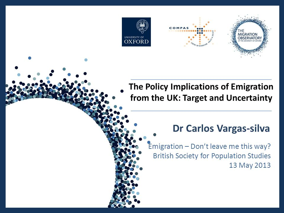 The Policy Implications of Emigration from the UK: Target and Uncertainty Dr Carlos Vargas-silva Emigration – Don't leave me this way.