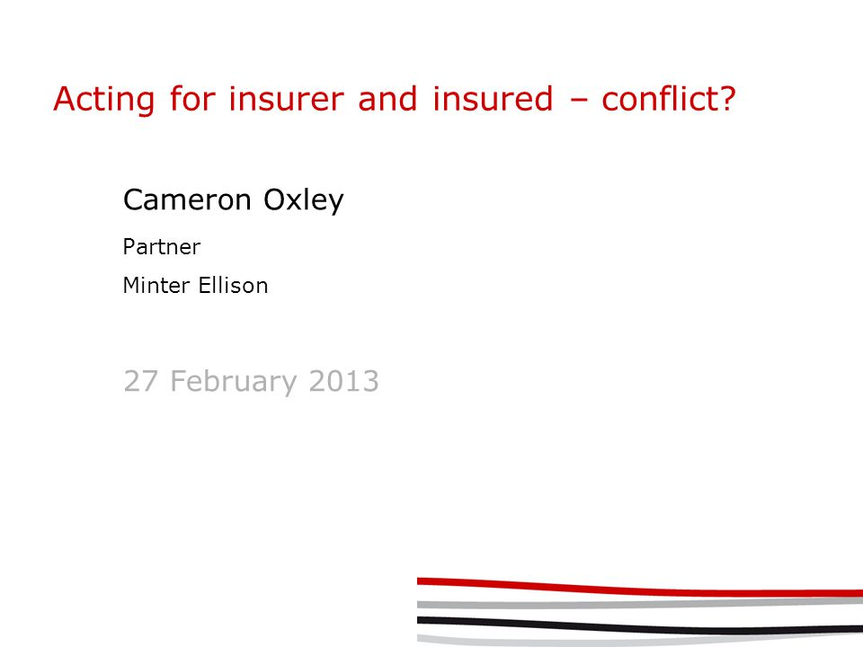 Acting for insurer and insured – conflict? Cameron Oxley Partner Minter Ellison 27 February 2013