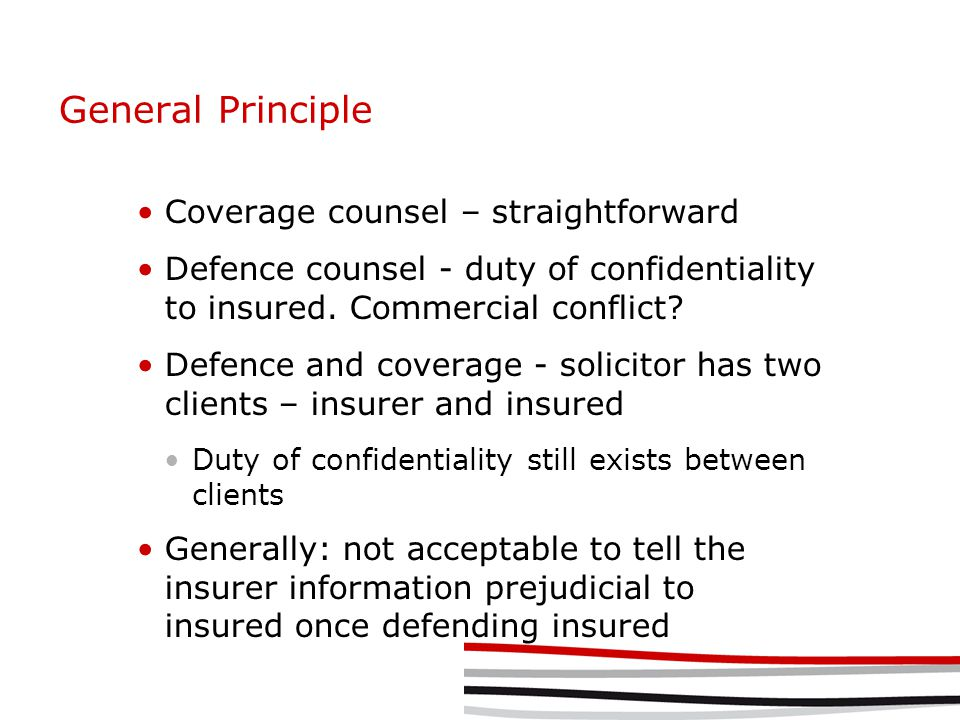 General Principle Coverage counsel – straightforward Defence counsel - duty of confidentiality to insured.
