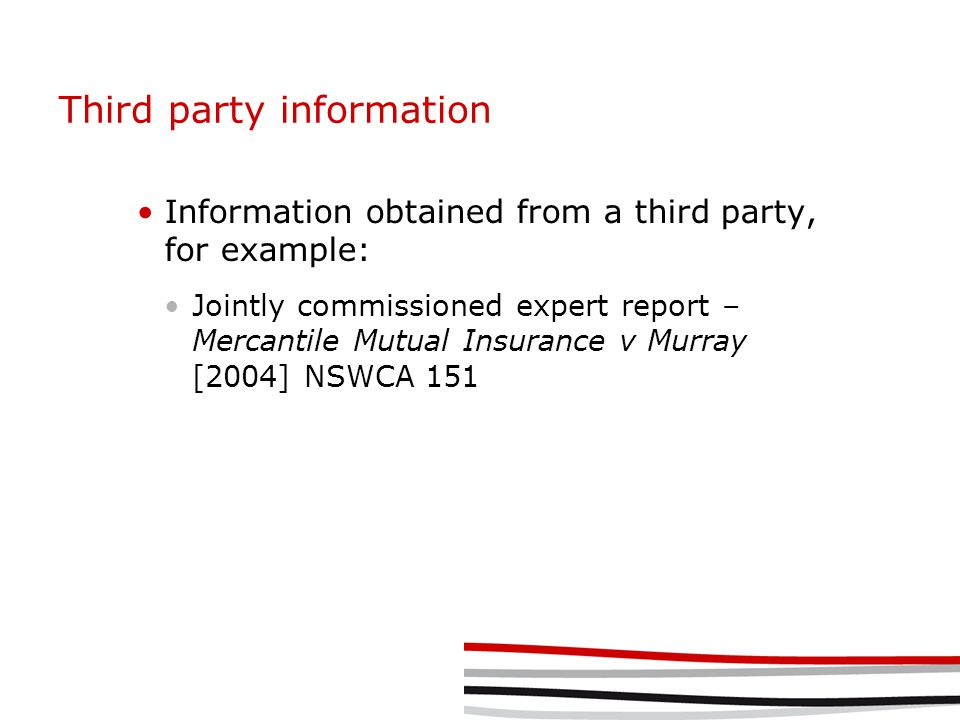 Third party information Information obtained from a third party, for example: Jointly commissioned expert report – Mercantile Mutual Insurance v Murra