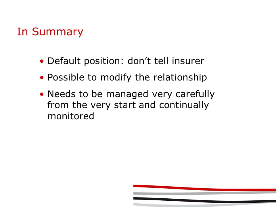 In Summary Default position: don't tell insurer Possible to modify the relationship Needs to be managed very carefully from the very start and continually monitored
