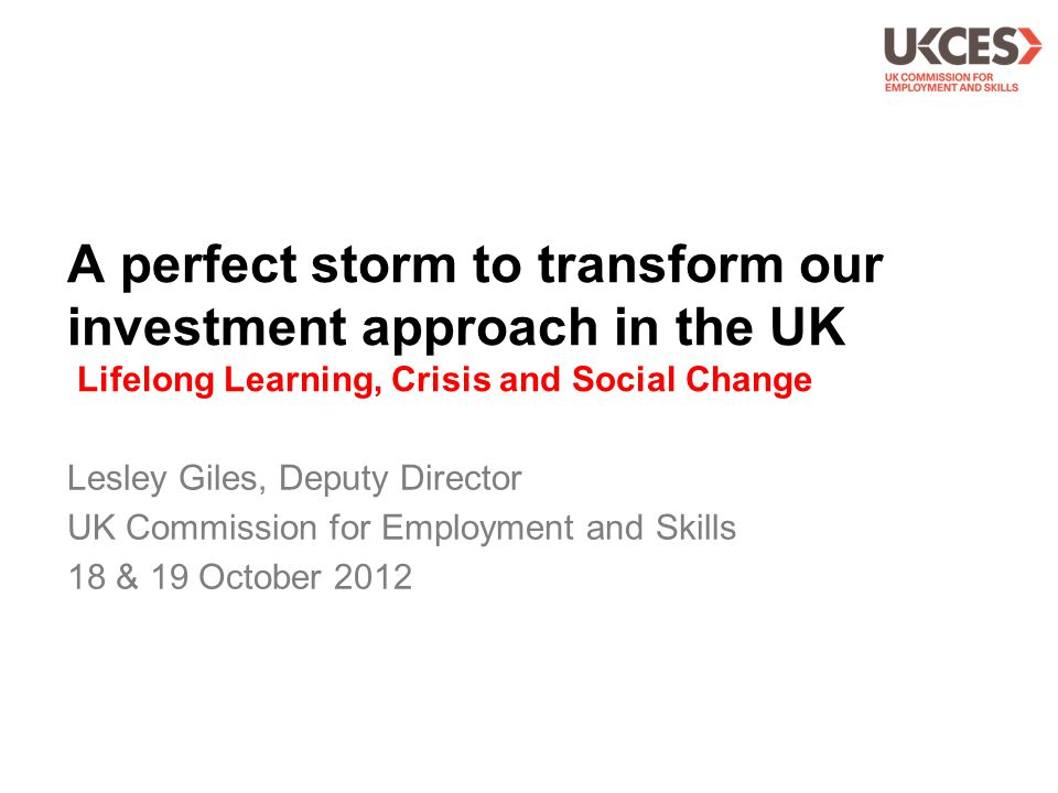 A perfect storm to transform our investment approach in the UK Lifelong Learning, Crisis and Social Change Lesley Giles, Deputy Director UK Commission