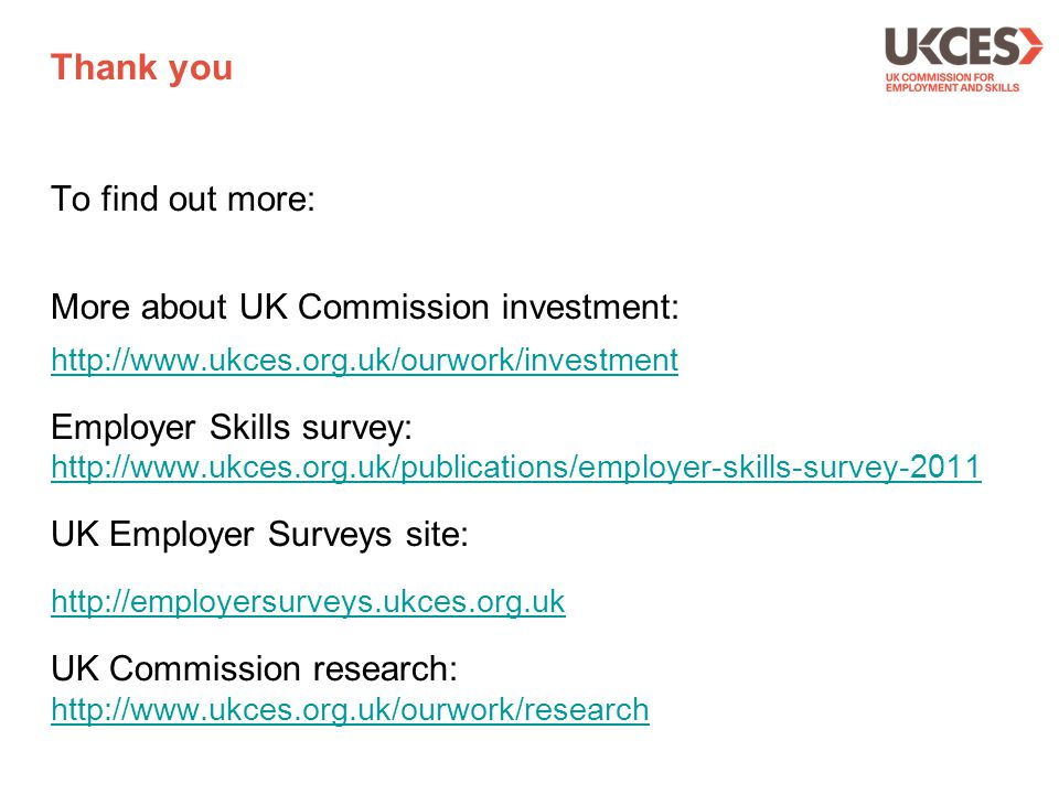 To find out more: More about UK Commission investment: http://www.ukces.org.uk/ourwork/investment Employer Skills survey: http://www.ukces.org.uk/publ