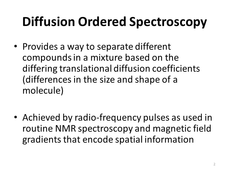 Provides a way to separate different compounds in a mixture based on the differing translational diffusion coefficients (differences in the size and shape of a molecule) Achieved by radio-frequency pulses as used in routine NMR spectroscopy and magnetic field gradients that encode spatial information 2