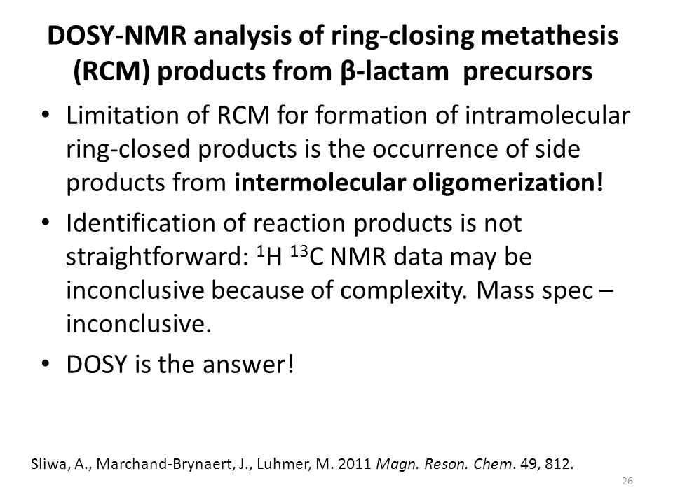 DOSY-NMR analysis of ring-closing metathesis (RCM) products from β-lactam precursors Limitation of RCM for formation of intramolecular ring-closed products is the occurrence of side products from intermolecular oligomerization.