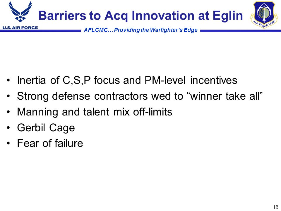 AFLCMC… Providing the Warfighter's Edge Barriers to Acq Innovation at Eglin Inertia of C,S,P focus and PM-level incentives Strong defense contractors wed to winner take all Manning and talent mix off-limits Gerbil Cage Fear of failure 16