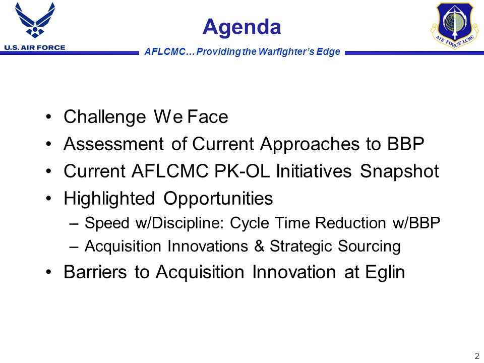 AFLCMC… Providing the Warfighter's Edge Agenda Challenge We Face Assessment of Current Approaches to BBP Current AFLCMC PK-OL Initiatives Snapshot Highlighted Opportunities –Speed w/Discipline: Cycle Time Reduction w/BBP –Acquisition Innovations & Strategic Sourcing Barriers to Acquisition Innovation at Eglin 2