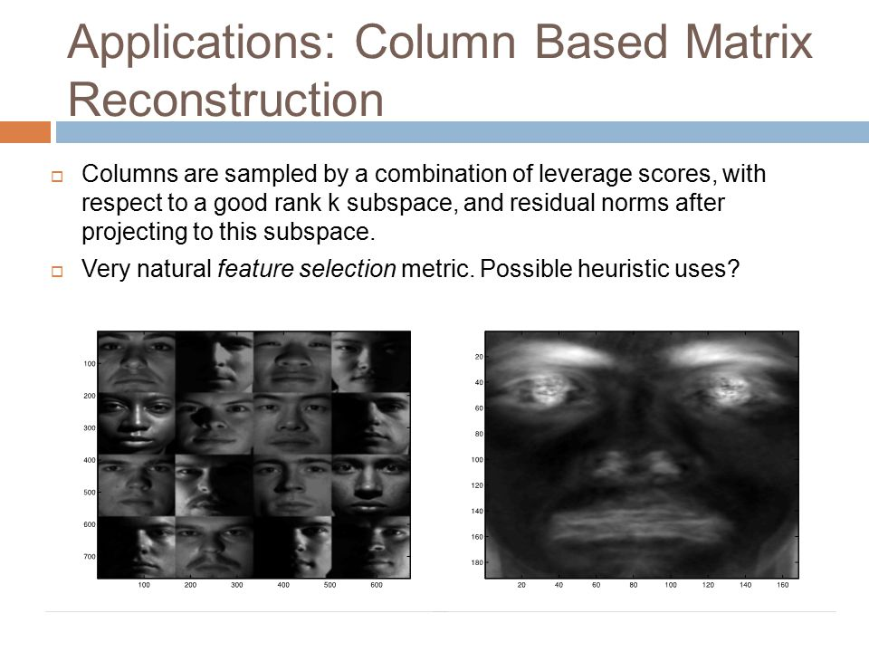 Applications: Column Based Matrix Reconstruction  Columns are sampled by a combination of leverage scores, with respect to a good rank k subspace, an