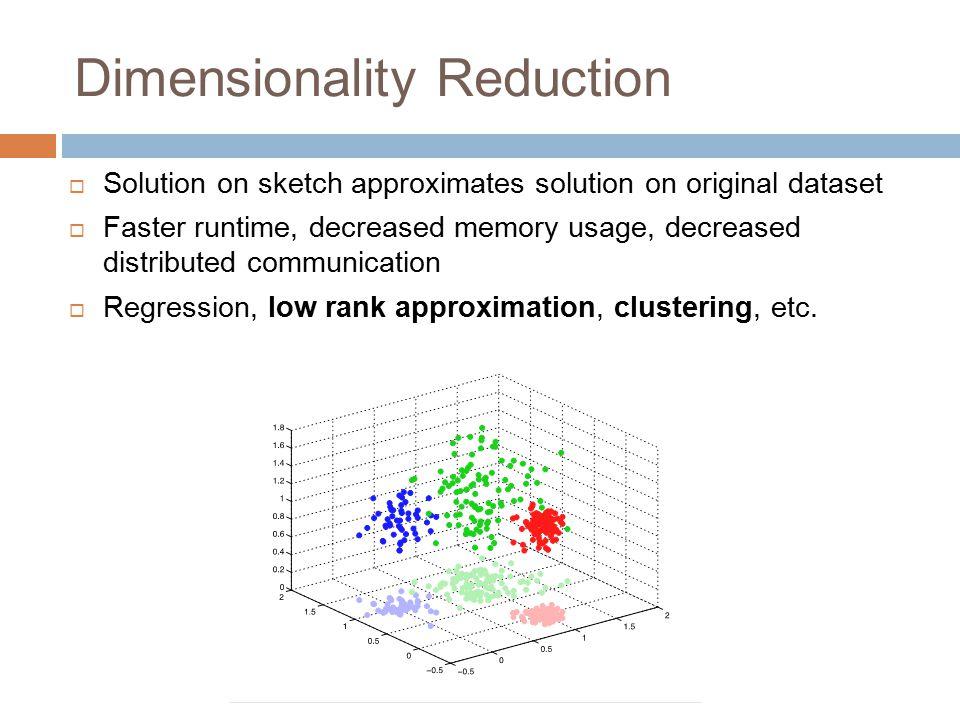 Dimensionality Reduction  Solution on sketch approximates solution on original dataset  Faster runtime, decreased memory usage, decreased distribute