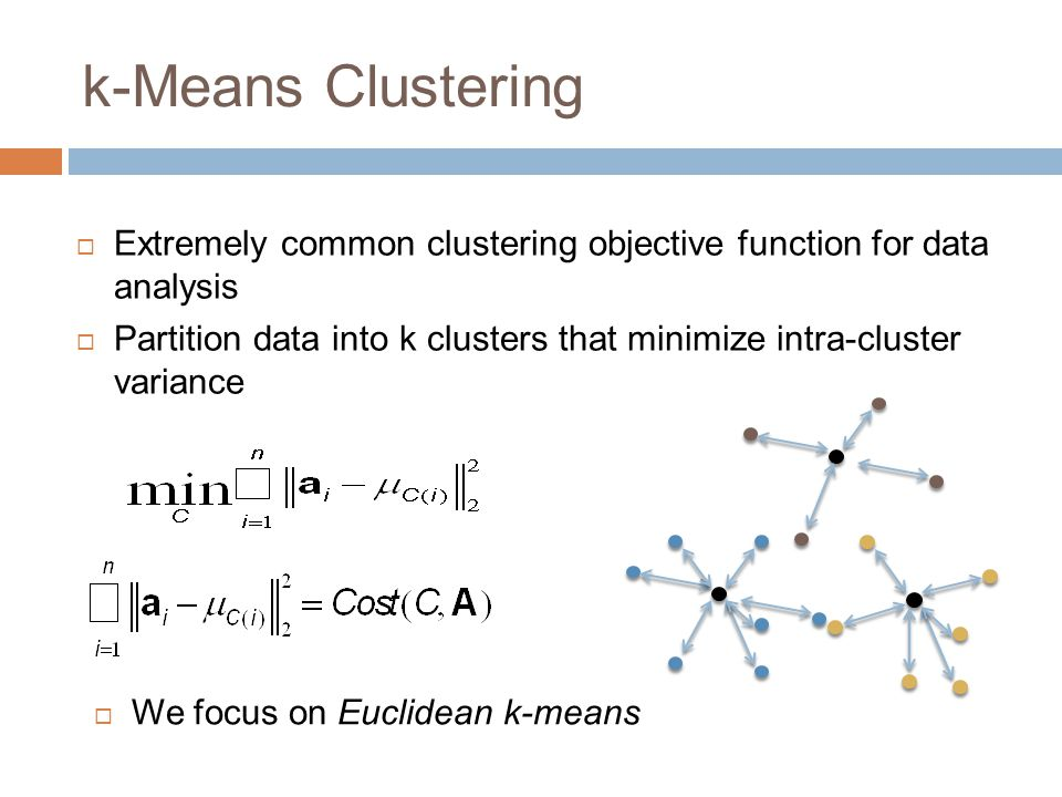 k-Means Clustering  Extremely common clustering objective function for data analysis  Partition data into k clusters that minimize intra-cluster var