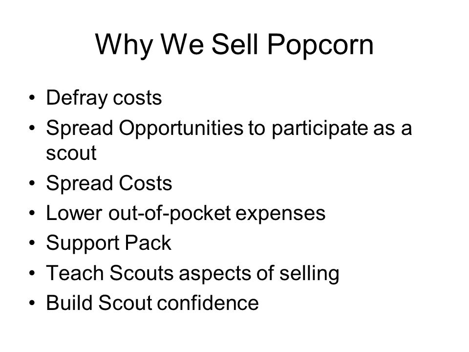 Why We Sell Popcorn Defray costs Spread Opportunities to participate as a scout Spread Costs Lower out-of-pocket expenses Support Pack Teach Scouts aspects of selling Build Scout confidence