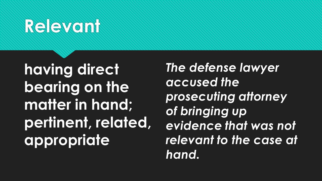 Relevant having direct bearing on the matter in hand; pertinent, related, appropriate The defense lawyer accused the prosecuting attorney of bringing up evidence that was not relevant to the case at hand.