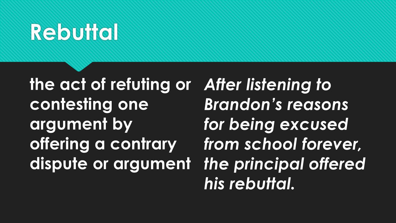 Rebuttal the act of refuting or contesting one argument by offering a contrary dispute or argument After listening to Brandon's reasons for being excused from school forever, the principal offered his rebuttal.