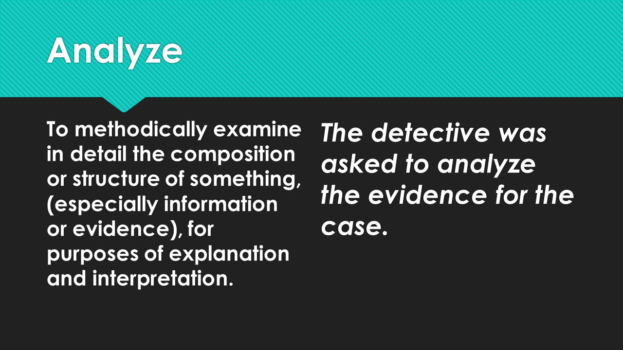 Analyze To methodically examine in detail the composition or structure of something, (especially information or evidence), for purposes of explanation and interpretation.