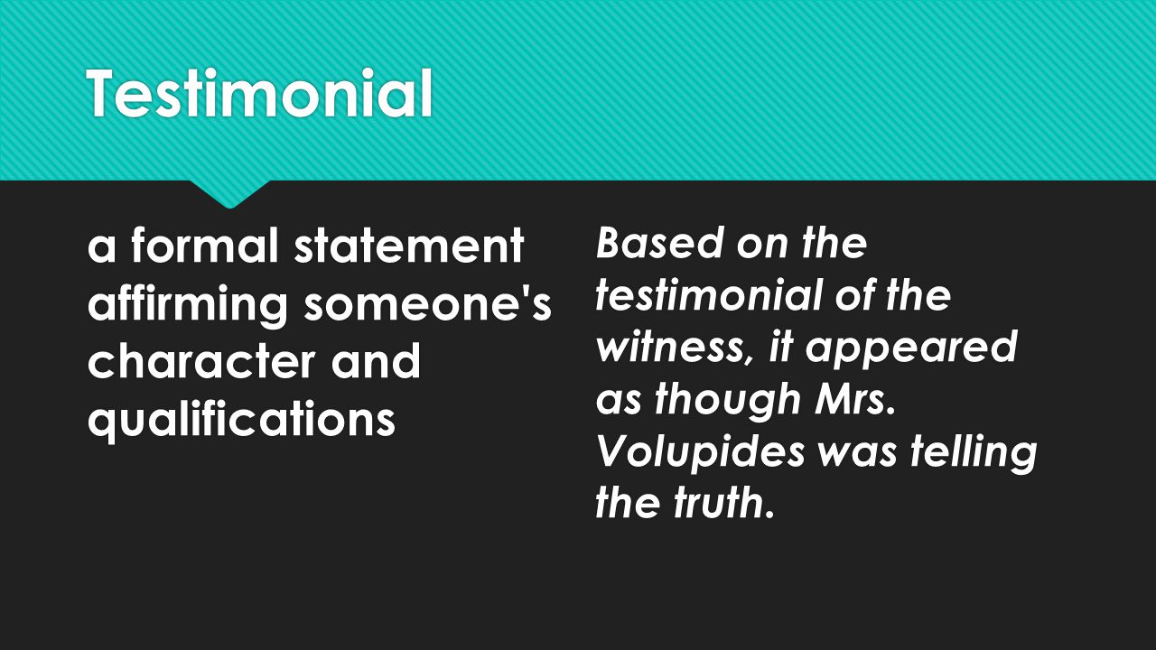 Testimonial a formal statement affirming someone s character and qualifications Based on the testimonial of the witness, it appeared as though Mrs.