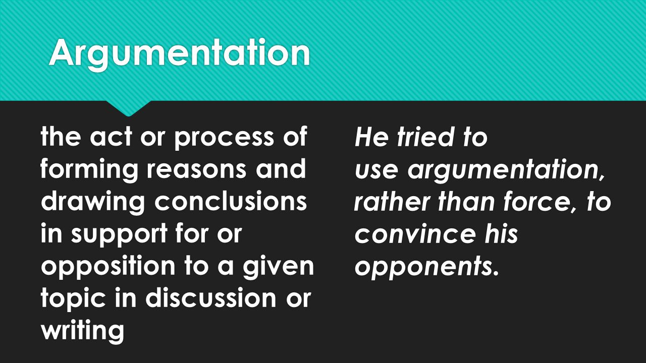 Argumentation the act or process of forming reasons and drawing conclusions in support for or opposition to a given topic in discussion or writing He tried to use argumentation, rather than force, to convince his opponents.