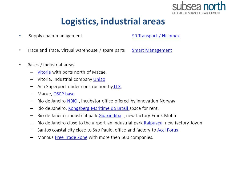 Logistics, industrial areas Supply chain managementSR Transport / NicomexSR Transport / Nicomex Trace and Trace, virtual warehouse / spare partsSmart ManagementSmart Management Bases / industrial areas – Vitoria with ports north of Macae, Vitoria – Vitoria, industrial company Uniao Uniao – Acu Superport under construction by LLX, LLX – Macae, OSEP base OSEP base – Rio de Janeiro NBIO, incubator office offered by Innovation NorwayNBIO – Rio de Janeiro, Kongsberg Maritime do Brasil space for rent.Kongsberg Maritime do Brasil – Rio de Janeiro, industrial park Guaxindiba, new factory Frank MohnGuaxindiba – Rio de Janeiro close to the airport an industrial park Itaipuaçu, new factory JoyunItaipuaçu – Santos coastal city close to Sao Paulo, office and factory to Acel Forus Acel Forus – Manaus Free Trade Zone with more then 600 companies.Free Trade Zone