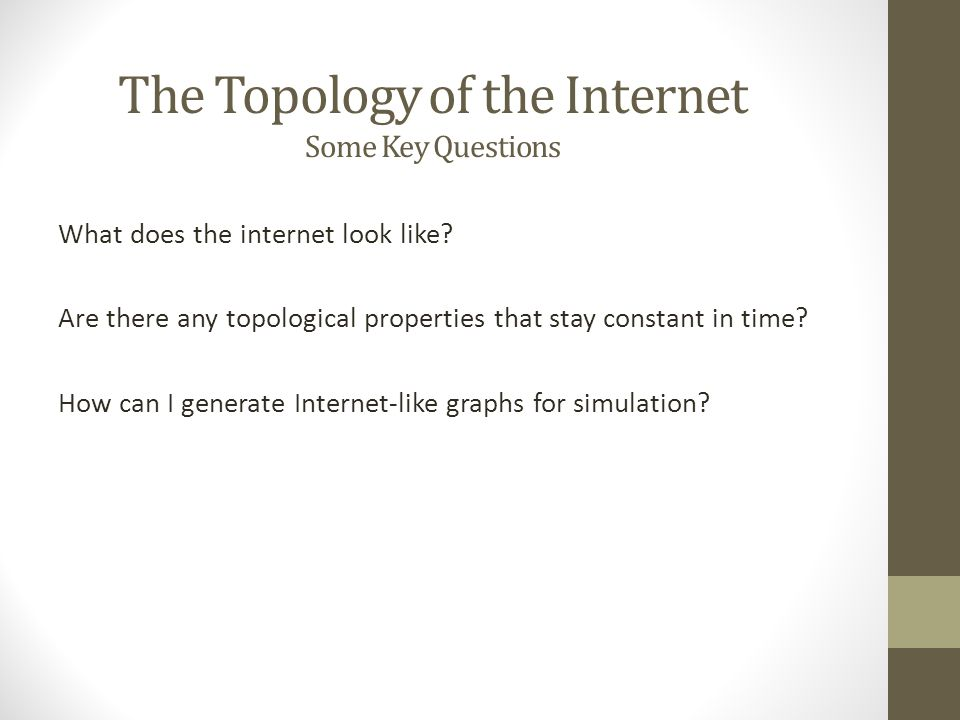 The Topology of the Internet Some Key Questions What does the internet look like? Are there any topological properties that stay constant in time? How