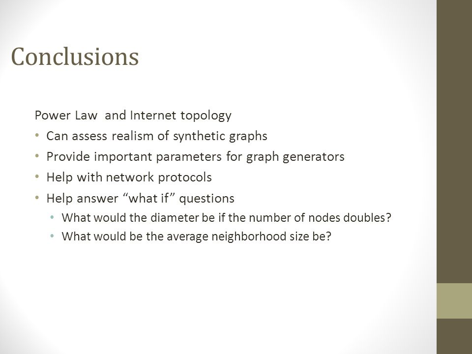 Conclusions Power Law and Internet topology Can assess realism of synthetic graphs Provide important parameters for graph generators Help with network