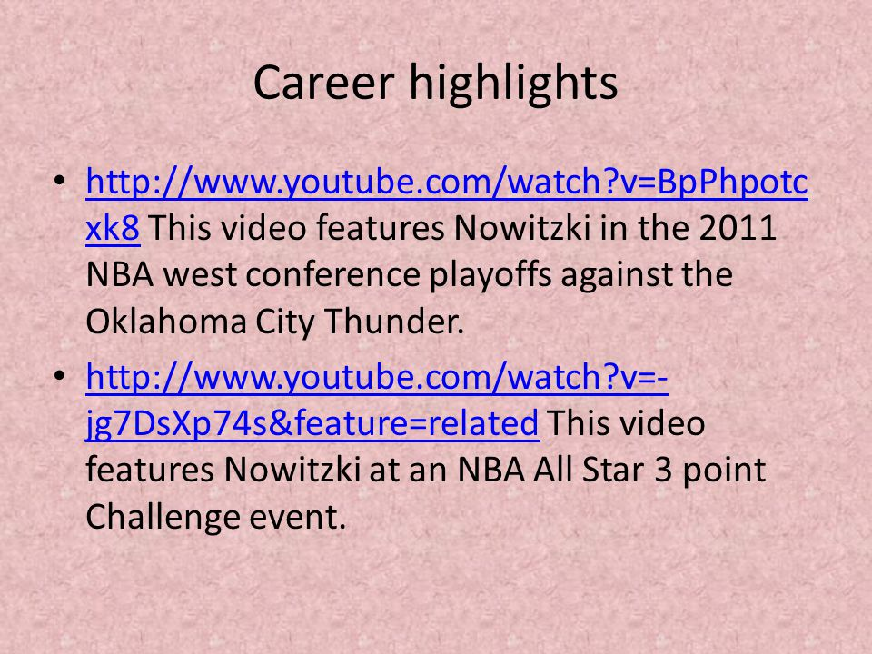 Career highlights http://www.youtube.com/watch?v=BpPhpotc xk8 This video features Nowitzki in the 2011 NBA west conference playoffs against the Oklahoma City Thunder.