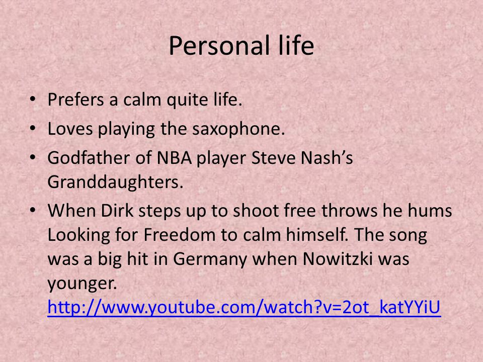 Personal life Prefers a calm quite life. Loves playing the saxophone. Godfather of NBA player Steve Nash's Granddaughters. When Dirk steps up to shoot