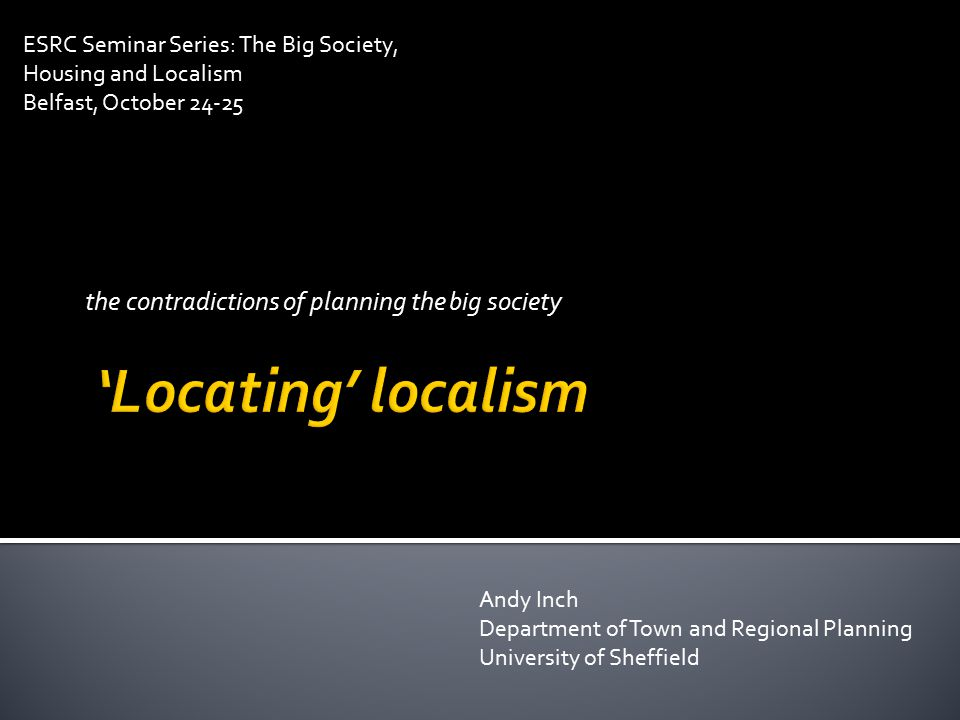 the contradictions of planning the big society Andy Inch Department of Town and Regional Planning University of Sheffield ESRC Seminar Series: The Big Society, Housing and Localism Belfast, October 24-25