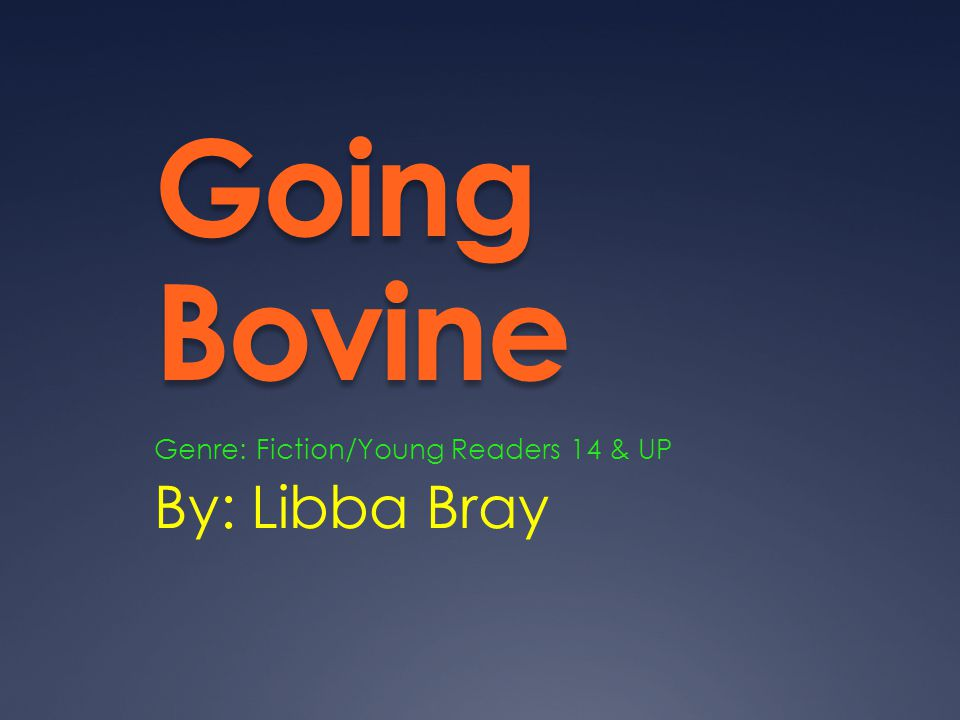 Going Bovine By: Libba Bray Genre: Fiction/Young Readers 14 & UP