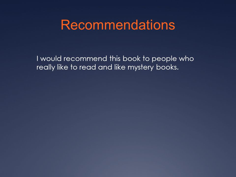 Recommendations I would recommend this book to people who really like to read and like mystery books.
