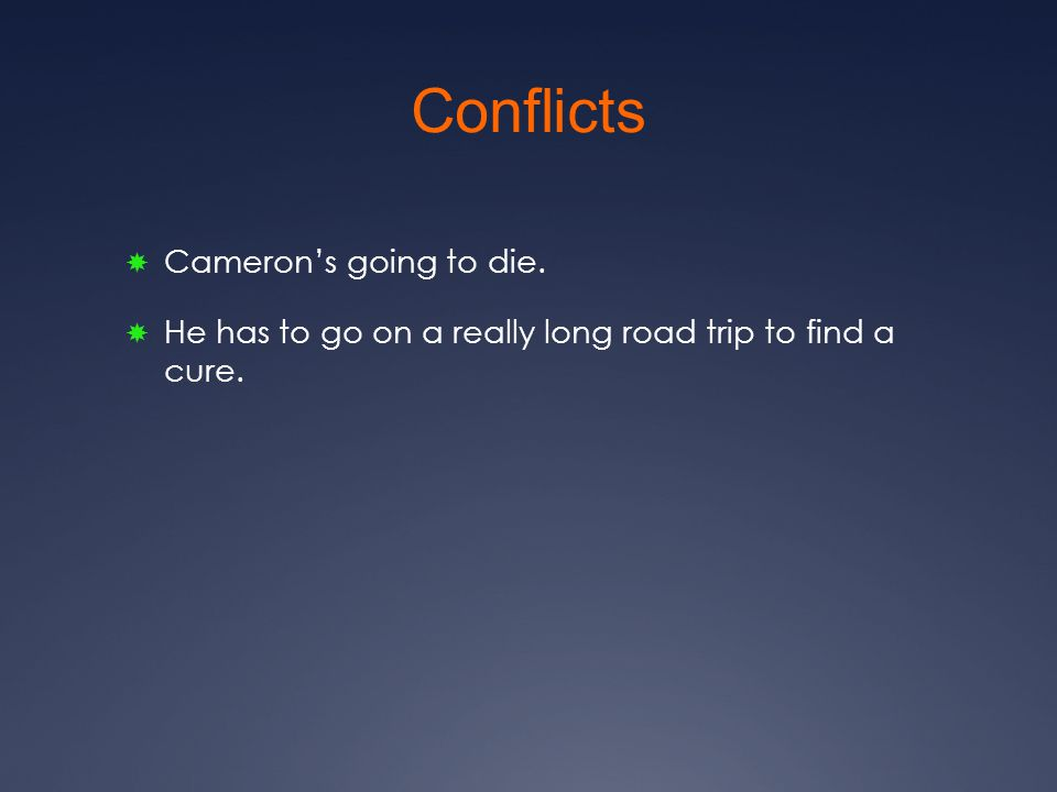 Conflicts  Cameron's going to die.  He has to go on a really long road trip to find a cure.