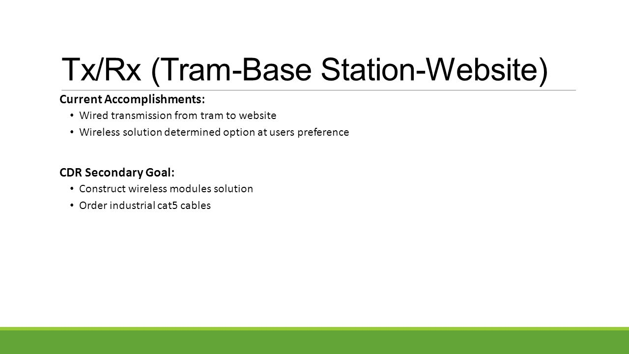 Tx/Rx (Tram-Base Station-Website) Current Accomplishments: Wired transmission from tram to website Wireless solution determined option at users preference CDR Secondary Goal: Construct wireless modules solution Order industrial cat5 cables