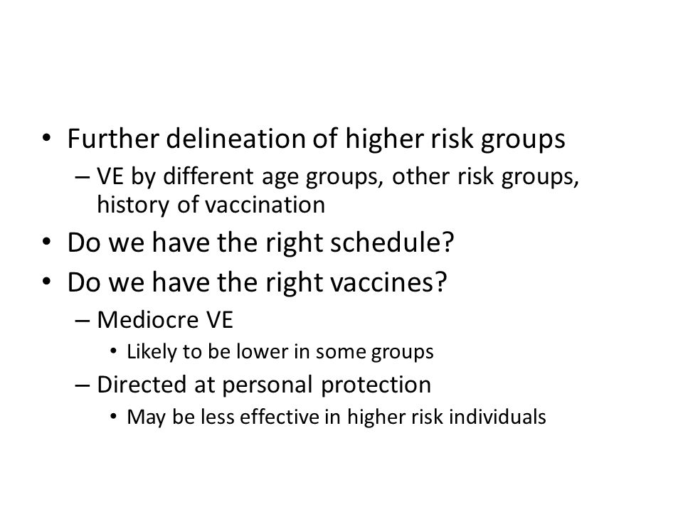 Further delineation of higher risk groups – VE by different age groups, other risk groups, history of vaccination Do we have the right schedule.