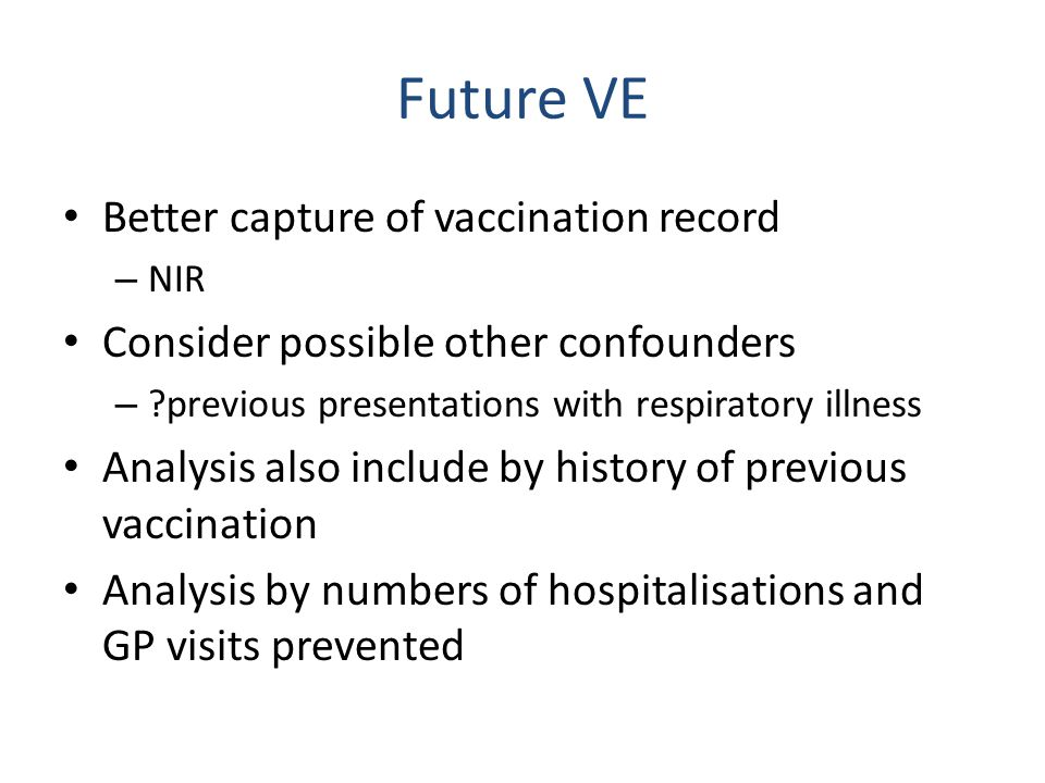 Future VE Better capture of vaccination record – NIR Consider possible other confounders – ?previous presentations with respiratory illness Analysis also include by history of previous vaccination Analysis by numbers of hospitalisations and GP visits prevented