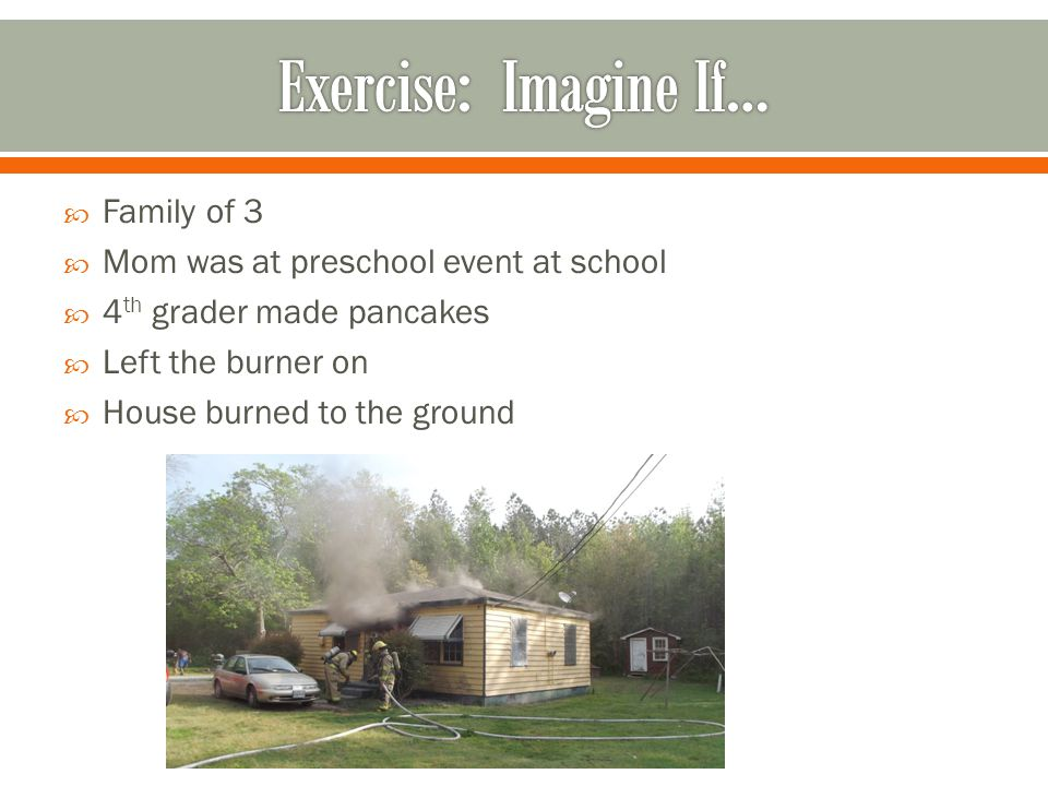  Family of 3  Mom was at preschool event at school  4 th grader made pancakes  Left the burner on  House burned to the ground