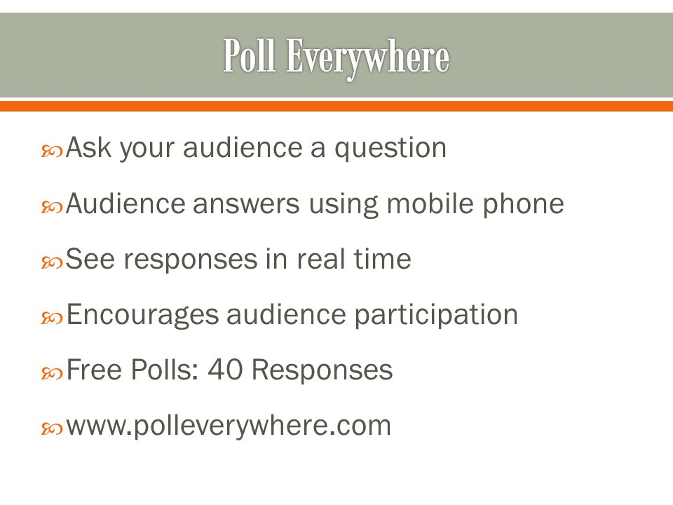  Ask your audience a question  Audience answers using mobile phone  See responses in real time  Encourages audience participation  Free Polls: 40 Responses  www.polleverywhere.com