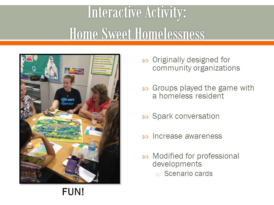  Originally designed for community organizations  Groups played the game with a homeless resident  Spark conversation  Increase awareness  Modified for professional developments o Scenario cards FUN!