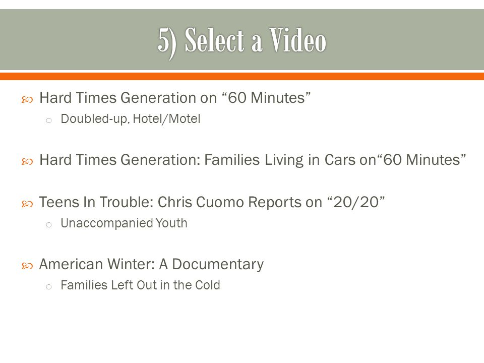  Hard Times Generation on 60 Minutes o Doubled-up, Hotel/Motel  Hard Times Generation: Families Living in Cars on 60 Minutes  Teens In Trouble: Chris Cuomo Reports on 20/20 o Unaccompanied Youth  American Winter: A Documentary o Families Left Out in the Cold