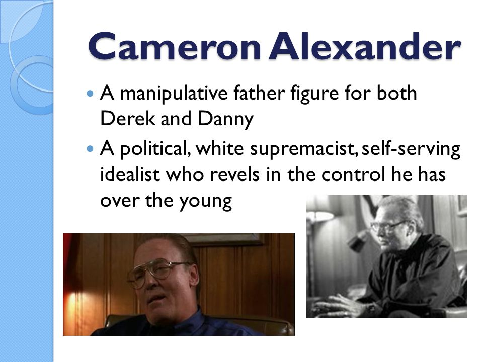 Cameron Alexander A manipulative father figure for both Derek and Danny A political, white supremacist, self-serving idealist who revels in the control he has over the young