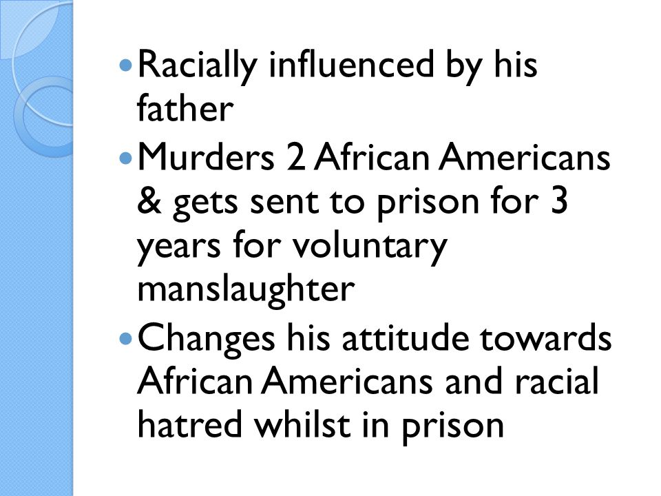 Racially influenced by his father Murders 2 African Americans & gets sent to prison for 3 years for voluntary manslaughter Changes his attitude towards African Americans and racial hatred whilst in prison