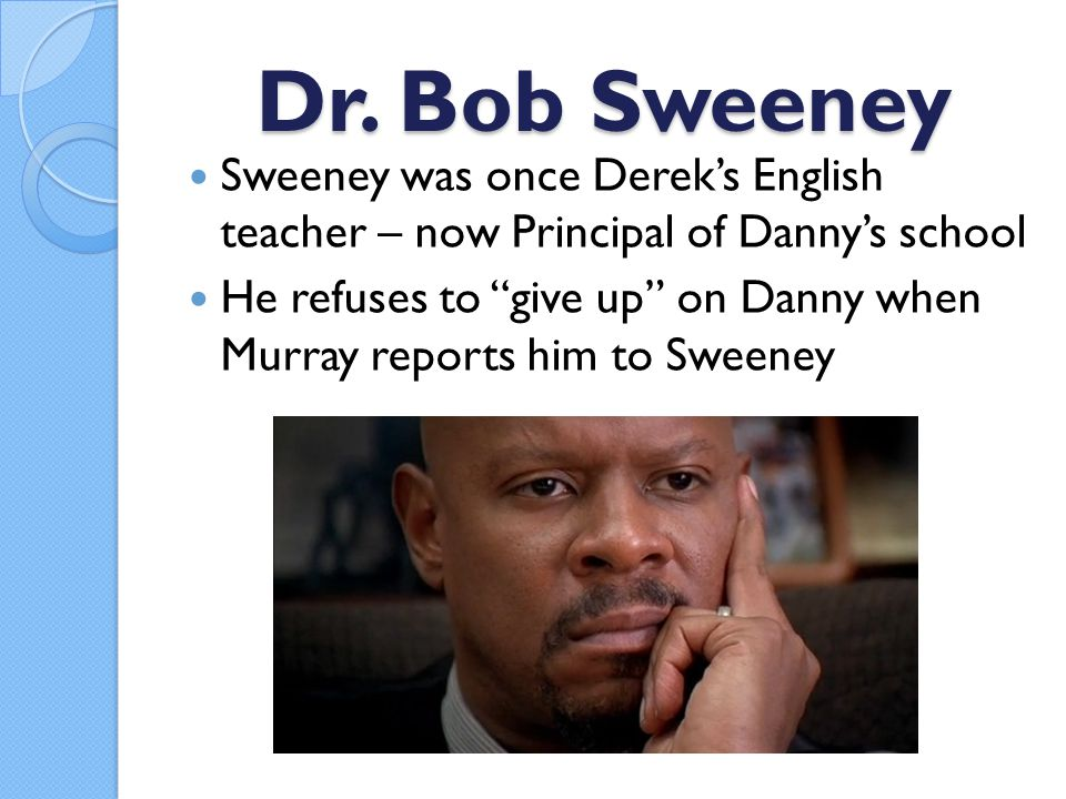 """Dr. Bob Sweeney Sweeney was once Derek's English teacher – now Principal of Danny's school He refuses to """"give up"""" on Danny when Murray reports him to"""