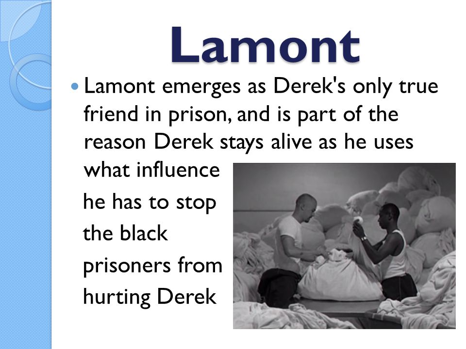 Lamont Lamont emerges as Derek s only true friend in prison, and is part of the reason Derek stays alive as he uses what influence he has to stop the black prisoners from hurting Derek