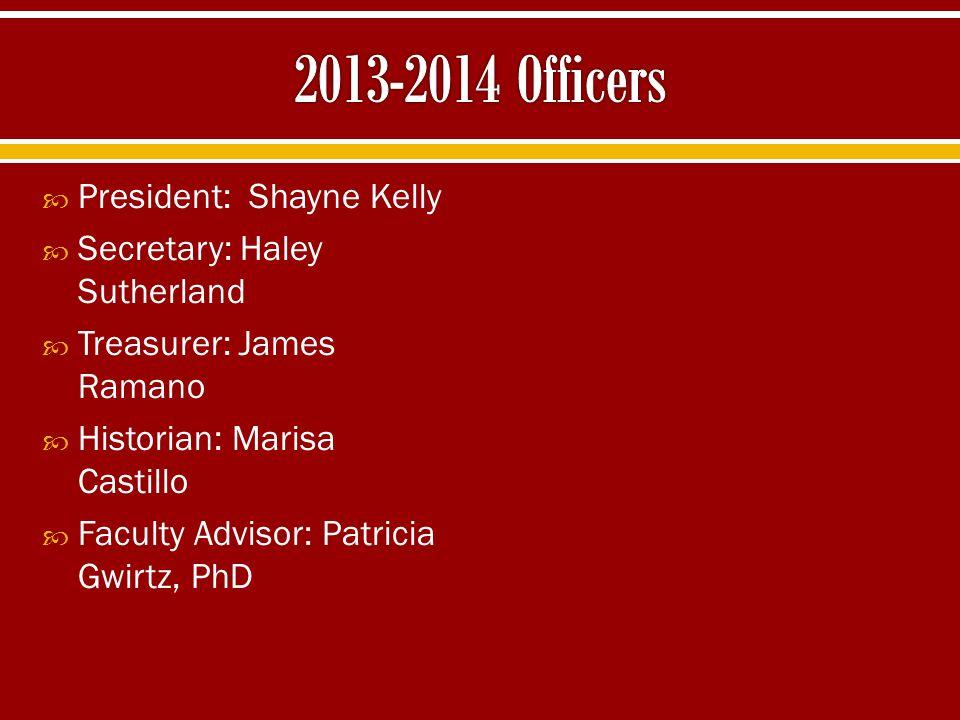  President: Shayne Kelly  Secretary: Haley Sutherland  Treasurer: James Ramano  Historian: Marisa Castillo  Faculty Advisor: Patricia Gwirtz, PhD