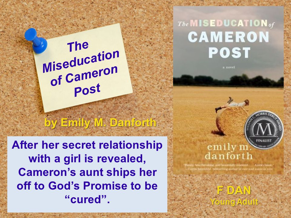 The Miseducation of Cameron Post After her secret relationship with a girl is revealed, Cameron's aunt ships her off to God's Promise to be cured .