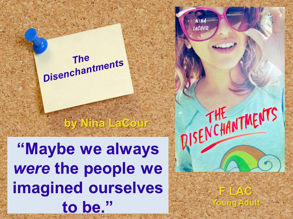 "The Disenchantments ""Maybe we always were the people we imagined ourselves to be."" by Nina LaCour F LAC Young Adult"