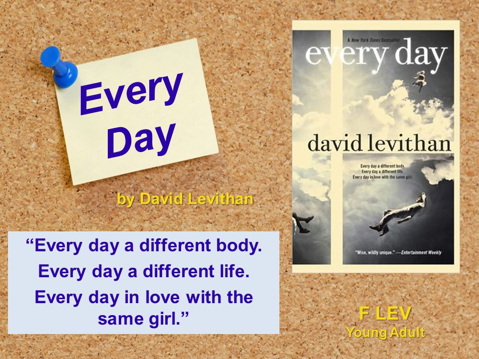 "Every Day ""Every day a different body. Every day a different life. Every day in love with the same girl."" by David Levithan F LEV Young Adult"