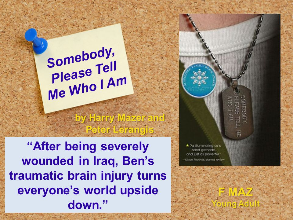 Somebody, Please Tell Me Who I Am After being severely wounded in Iraq, Ben's traumatic brain injury turns everyone's world upside down. by Harry Mazer and Peter Lerangis F MAZ Young Adult