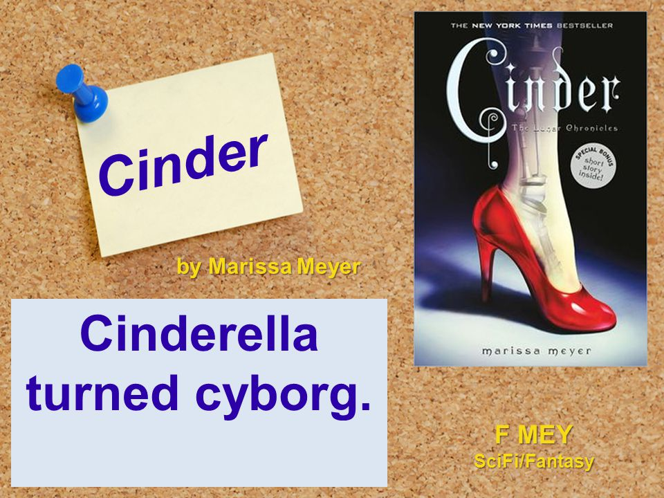 Cinder Cinderella turned cyborg. by Marissa Meyer F MEY SciFi/Fantasy