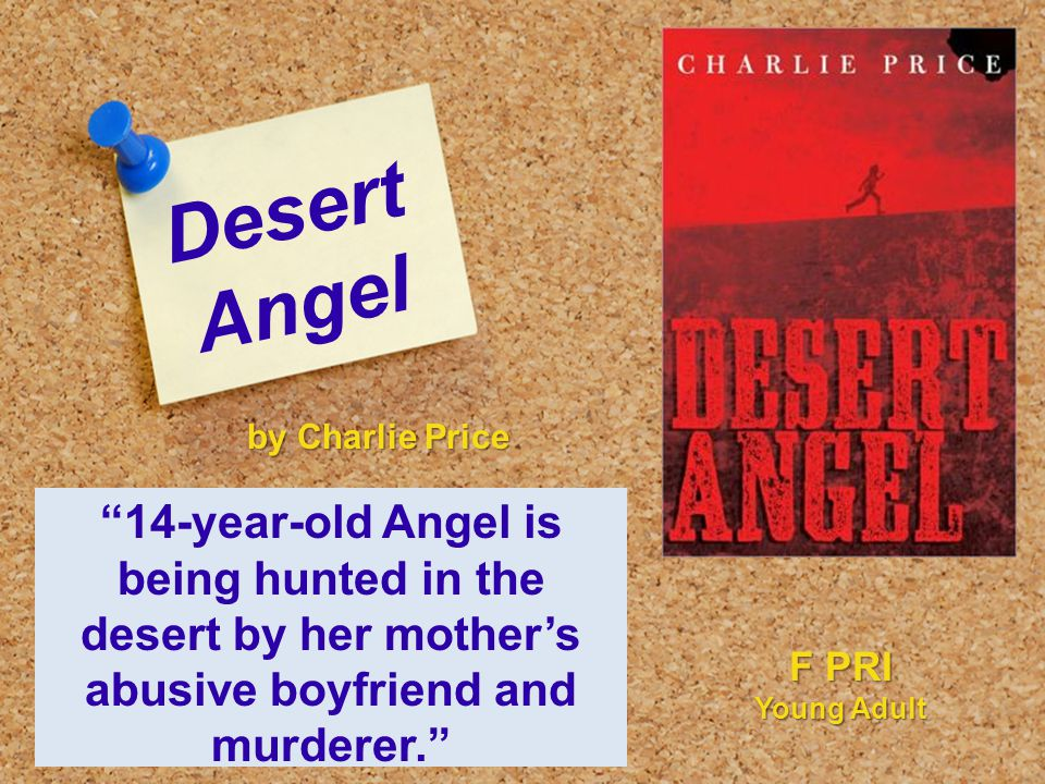 Desert Angel 14-year-old Angel is being hunted in the desert by her mother's abusive boyfriend and murderer. by Charlie Price F PRI Young Adult